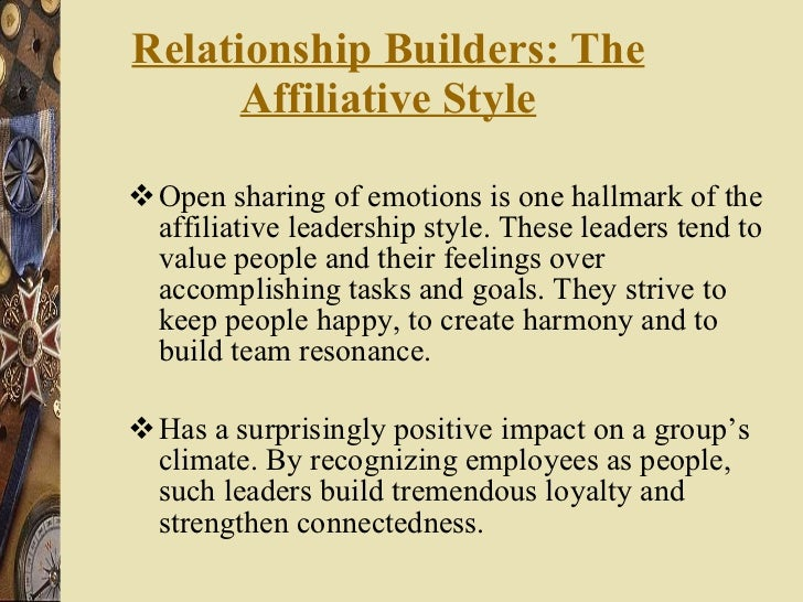 Relationship Builders: The Affiliative Style <ul><li>Open sharing of emotions is one hallmark of the affiliative leadershi...