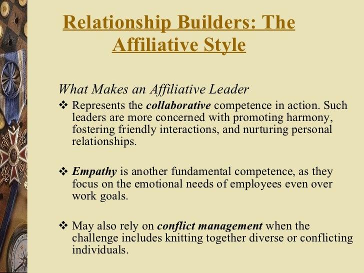 Relationship Builders: The Affiliative Style <ul><li>What Makes an Affiliative Leader </li></ul><ul><li>Represents the  co...