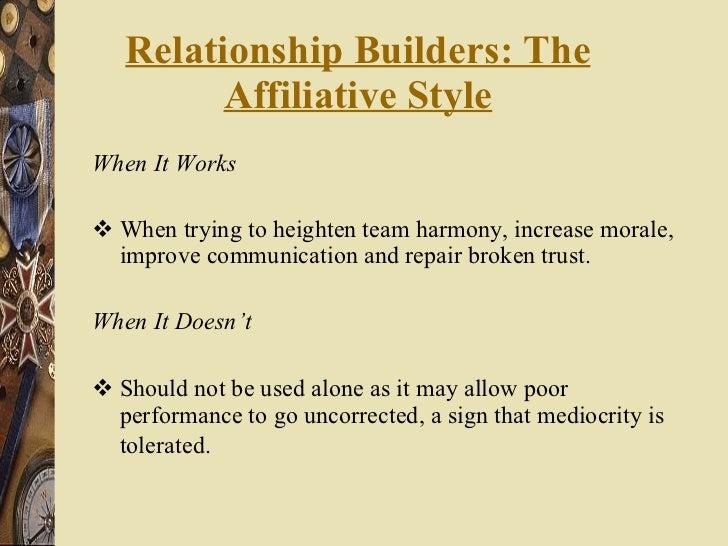 Relationship Builders: The Affiliative Style <ul><li>When It Works </li></ul><ul><li>When trying to heighten team harmony,...