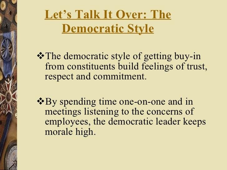 Let's Talk It Over: The Democratic Style <ul><li>The democratic style of getting buy-in from constituents build feelings o...