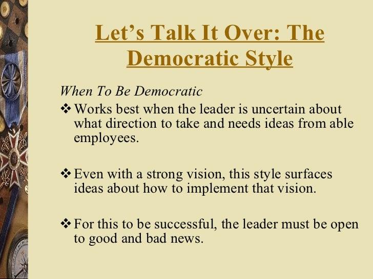 Let's Talk It Over: The Democratic Style <ul><li>When To Be Democratic </li></ul><ul><li>Works best when the leader is unc...