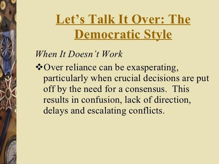 Let's Talk It Over: The Democratic Style <ul><li>When It Doesn't Work </li></ul><ul><li>Over reliance can be exasperating,...