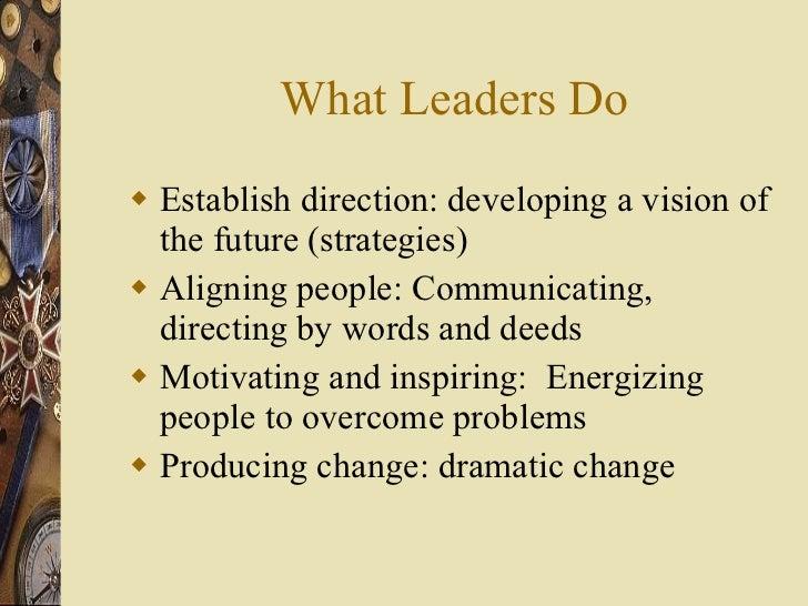 What Leaders Do <ul><li>Establish direction: developing a vision of the future (strategies) </li></ul><ul><li>Aligning peo...