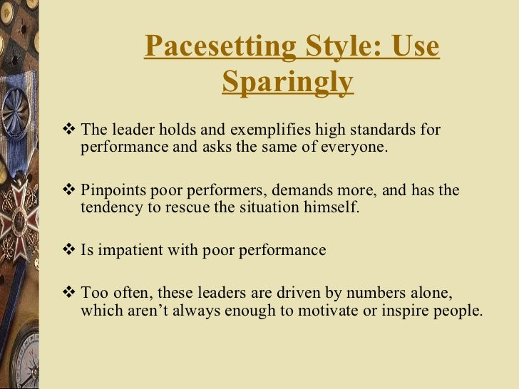 Pacesetting Style: Use Sparingly   <ul><li>The leader holds and exemplifies high standards for performance and asks the sa...