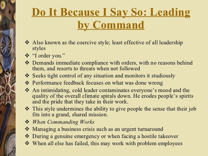 Do It Because I Say So: Leading by Command <ul><li>Also known as the coercive style; least effective of all leadership sty...
