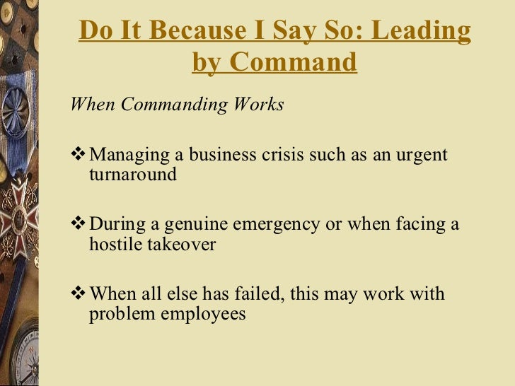 Do It Because I Say So: Leading by Command <ul><li>When Commanding Works </li></ul><ul><li>Managing a business crisis such...