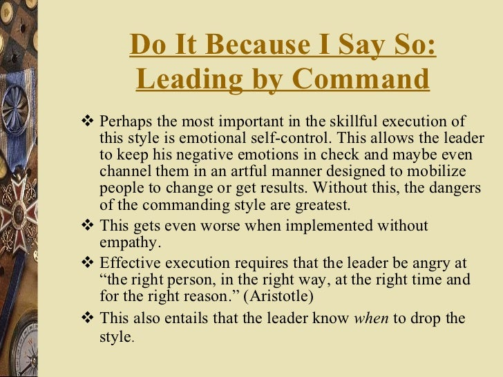 Do It Because I Say So: Leading by Command <ul><li>Perhaps the most important in the skillful execution of this style is e...