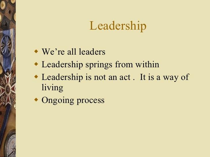 Leadership <ul><li>We're all leaders </li></ul><ul><li>Leadership springs from within </li></ul><ul><li>Leadership is not ...