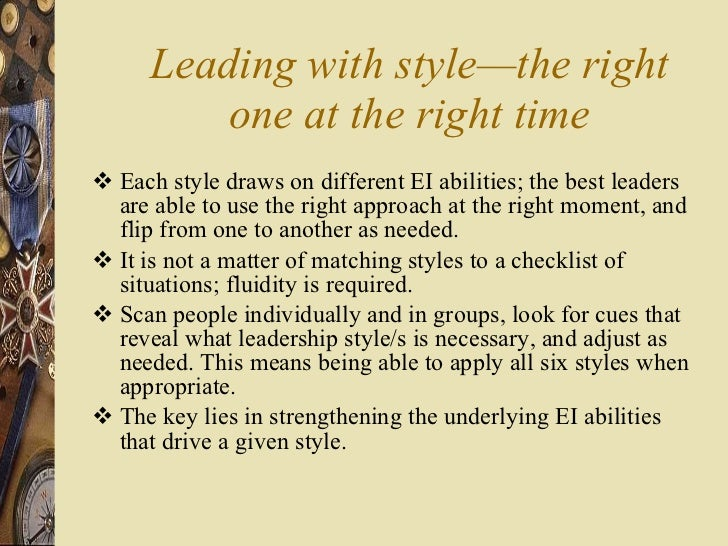 Leading with style—the right one at the right time <ul><li>Each style draws on different EI abilities; the best leaders ar...