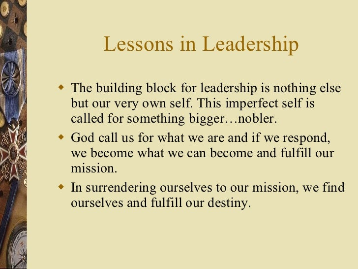Lessons in Leadership <ul><li>The building block for leadership is nothing else but our very own self. This imperfect self...