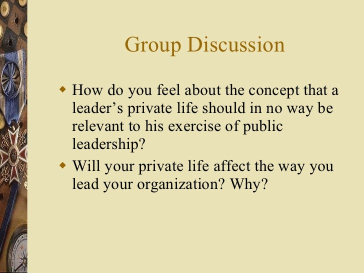Group Discussion <ul><li>How do you feel about the concept that a leader's private life should in no way be relevant to hi...