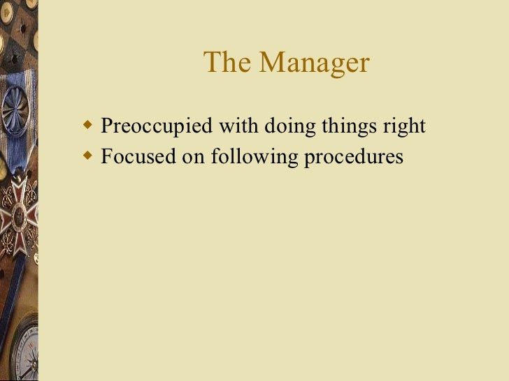 The Manager <ul><li>Preoccupied with doing things right </li></ul><ul><li>Focused on following procedures </li></ul>