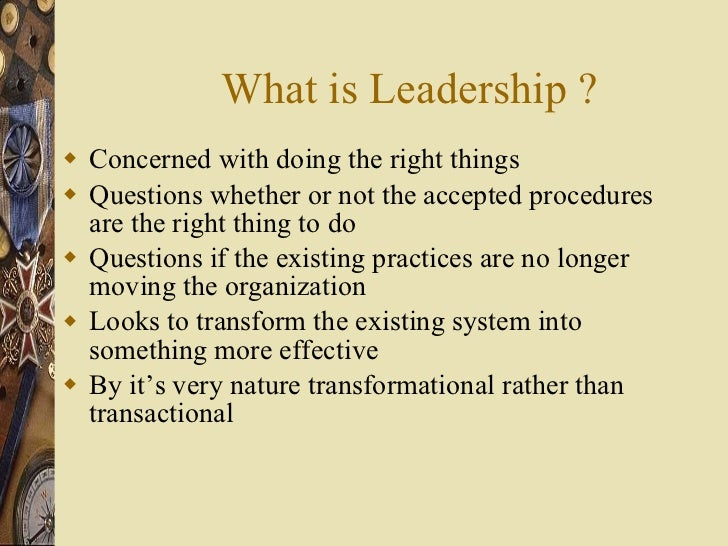 What is Leadership ? <ul><li>Concerned with doing the right things </li></ul><ul><li>Questions whether or not the accepted...