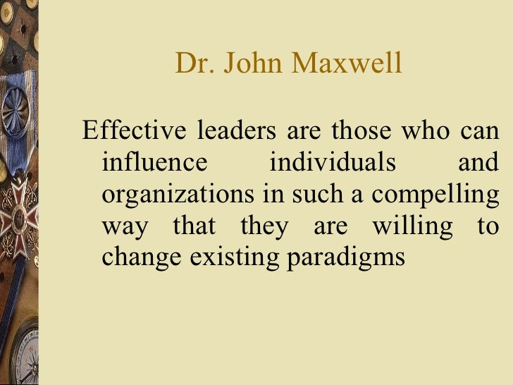 Dr. John Maxwell <ul><li>Effective leaders are those who can influence individuals and organizations in such a compelling ...