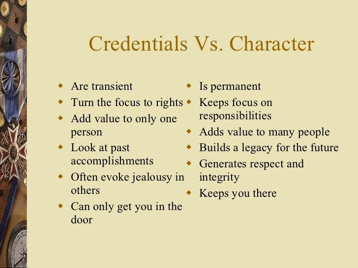Credentials Vs. Character <ul><li>Are transient </li></ul><ul><li>Turn the focus to rights </li></ul><ul><li>Add value to ...
