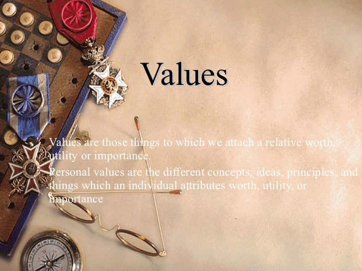 Values Values are those things to which we attach a relative worth, utility or importance.  Personal values are the differ...