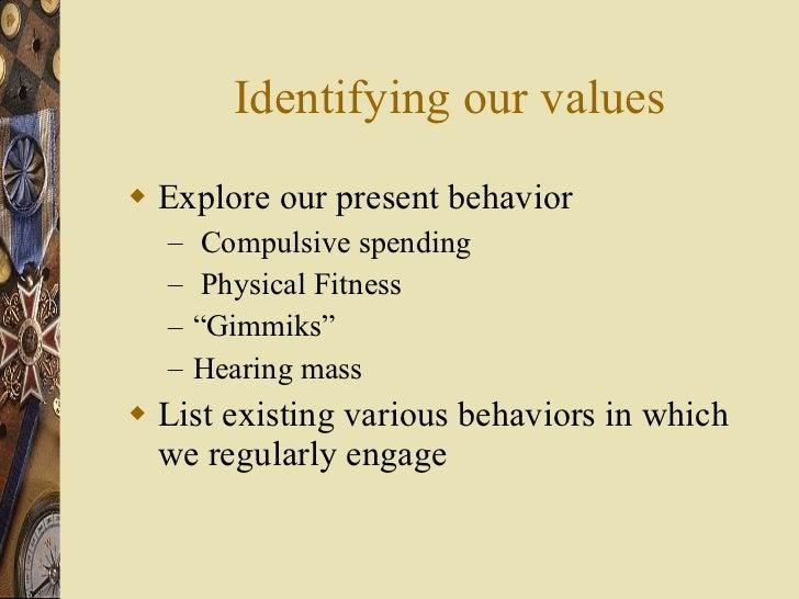 Identifying our values <ul><li>Explore our present behavior  </li></ul><ul><ul><li>Compulsive spending </li></ul></ul><ul>...