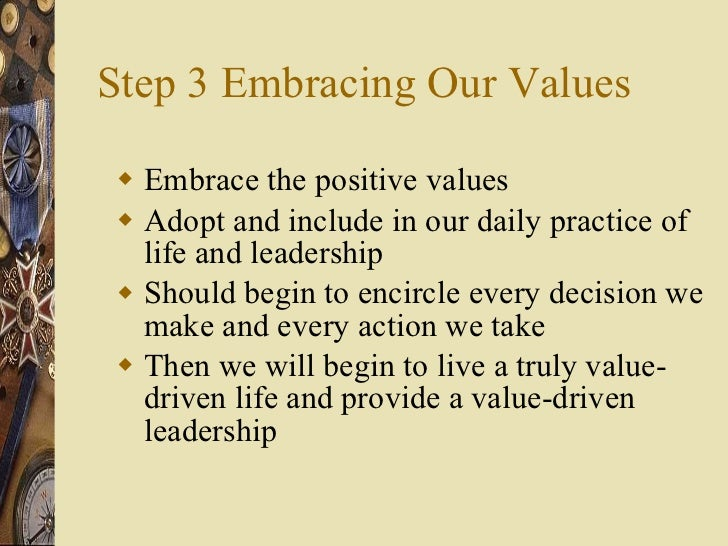 Step 3 Embracing Our Values <ul><li>Embrace the positive values </li></ul><ul><li>Adopt and include in our daily practice ...