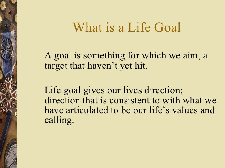 What is a Life Goal <ul><li>A goal is something for which we aim, a target that haven't yet hit. </li></ul><ul><li>Life go...