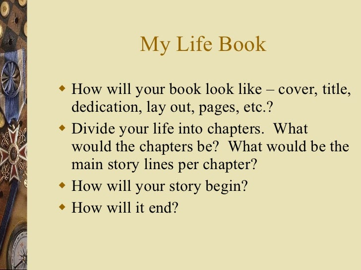My Life Book <ul><li>How will your book look like – cover, title, dedication, lay out, pages, etc.? </li></ul><ul><li>Divi...