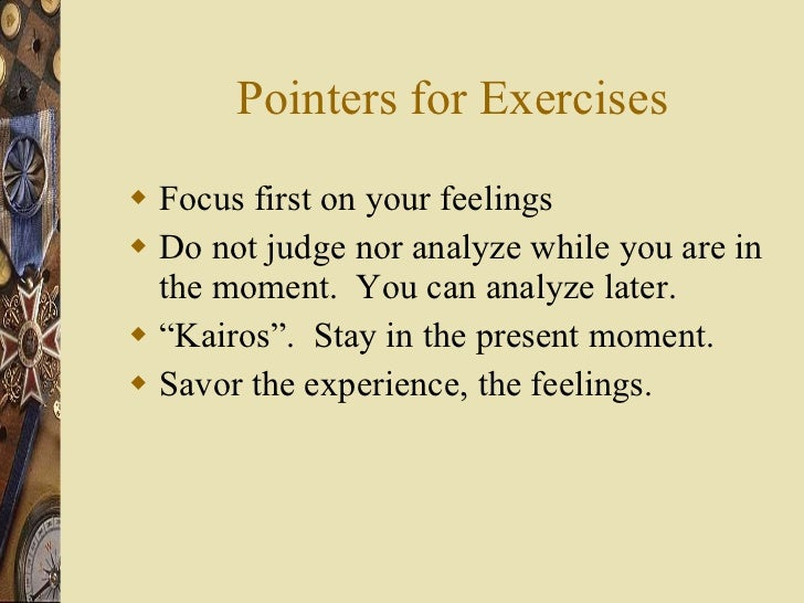 Pointers for Exercises <ul><li>Focus first on your feelings </li></ul><ul><li>Do not judge nor analyze while you are in th...