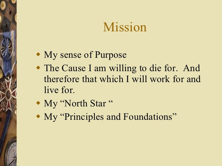 Mission <ul><li>My sense of Purpose </li></ul><ul><li>The Cause I am willing to die for.  And therefore that which I will ...