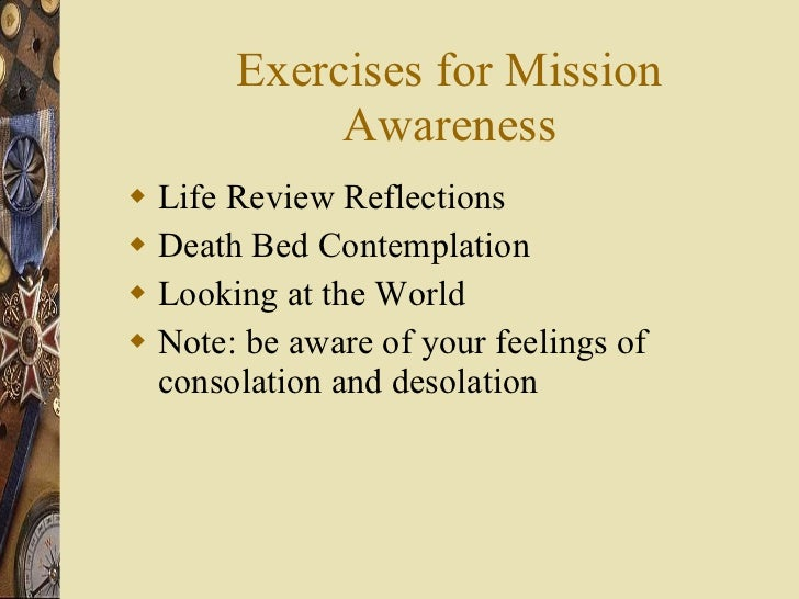 Exercises for Mission Awareness <ul><li>Life Review Reflections  </li></ul><ul><li>Death Bed Contemplation </li></ul><ul><...