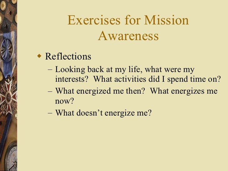 Exercises for Mission Awareness <ul><li>Reflections </li></ul><ul><ul><li>Looking back at my life, what were my interests?...