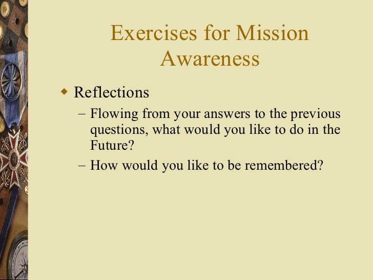 Exercises for Mission Awareness <ul><li>Reflections </li></ul><ul><ul><li>Flowing from your answers to the previous questi...