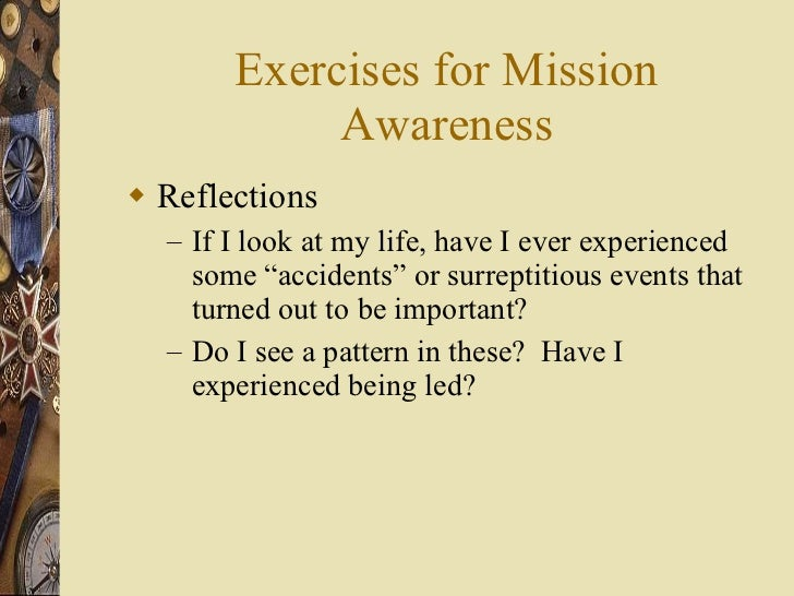 Exercises for Mission Awareness <ul><li>Reflections </li></ul><ul><ul><li>If I look at my life, have I ever experienced so...