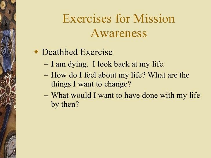 Exercises for Mission Awareness <ul><li>Deathbed Exercise </li></ul><ul><ul><li>I am dying.  I look back at my life. </li>...