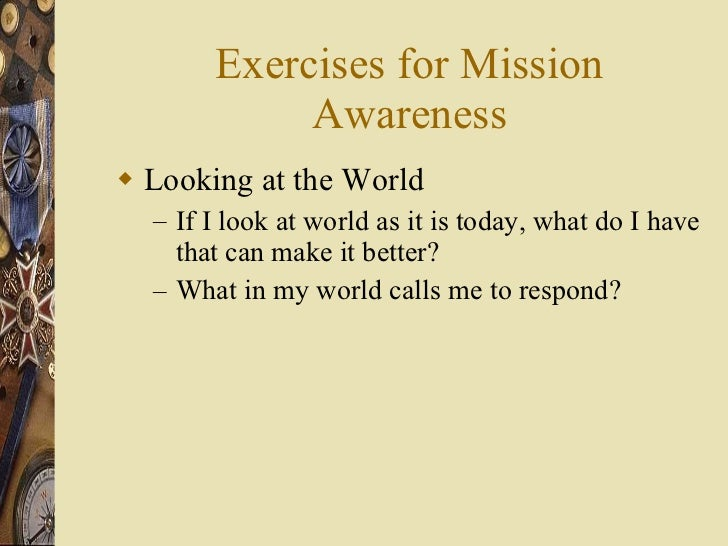 Exercises for Mission Awareness <ul><li>Looking at the World </li></ul><ul><ul><li>If I look at world as it is today, what...