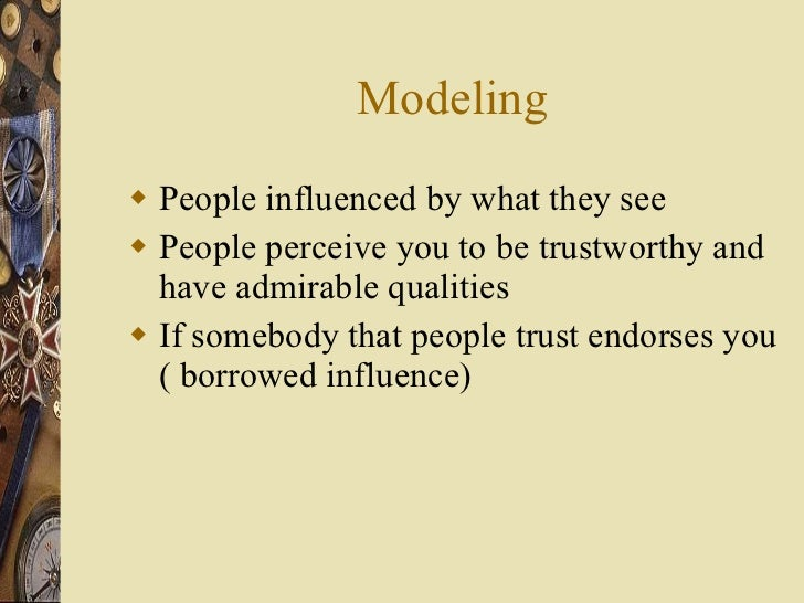 Modeling <ul><li>People influenced by what they see </li></ul><ul><li>People perceive you to be trustworthy and have admir...