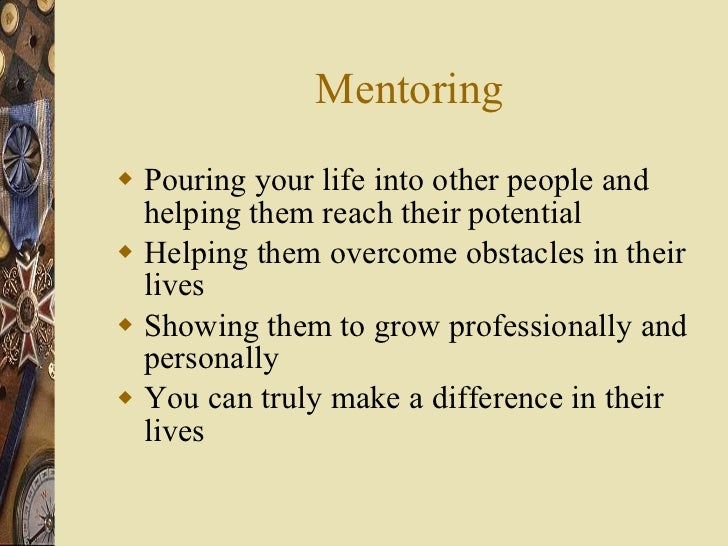 Mentoring <ul><li>Pouring your life into other people and helping them reach their potential </li></ul><ul><li>Helping the...