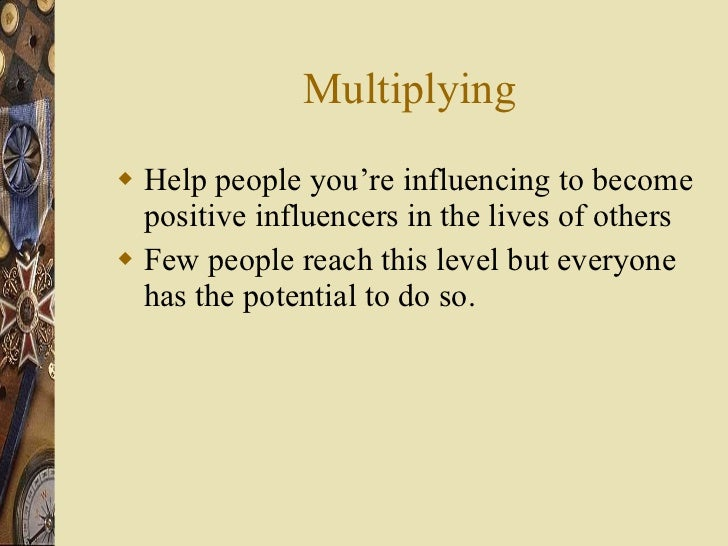 Multiplying <ul><li>Help people you're influencing to become positive influencers in the lives of others </li></ul><ul><li...