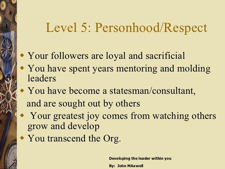 Level 5: Personhood/Respect <ul><li>Your followers are loyal and sacrificial </li></ul><ul><li>You have spent years mentor...