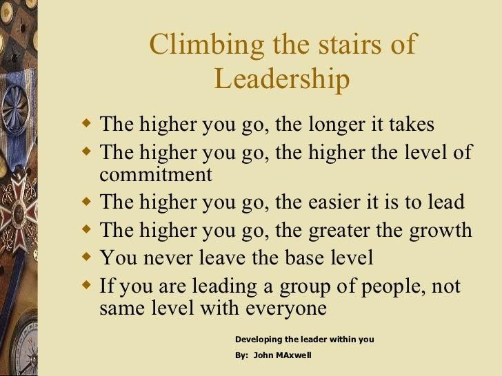Climbing the stairs of Leadership <ul><li>The higher you go, the longer it takes </li></ul><ul><li>The higher you go, the ...