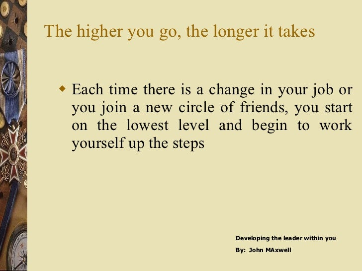 The higher you go, the longer it takes <ul><li>Each time there is a change in your job or you join a new circle of friends...