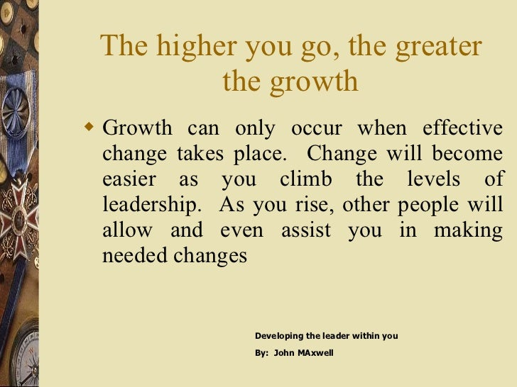 The higher you go, the greater the growth <ul><li>Growth can only occur when effective change takes place.  Change will be...