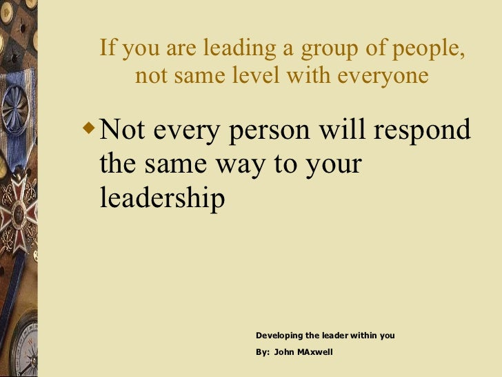 If you are leading a group of people, not same level with everyone <ul><li>Not every person will respond the same way to y...