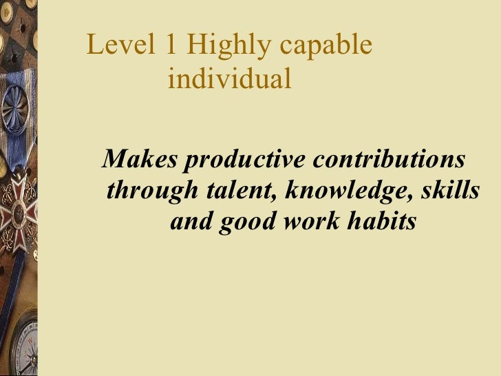 Level 1 Highly capable individual <ul><li>Makes productive contributions through talent, knowledge, skills and good work h...