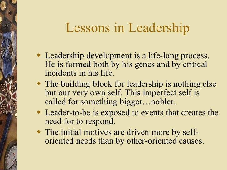 Lessons in Leadership <ul><li>Leadership development is a life-long process. He is formed both by his genes and by critica...