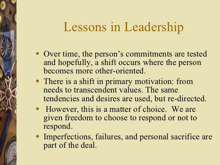 Lessons in Leadership <ul><li>Over time, the person's commitments are tested and hopefully, a shift occurs where the perso...