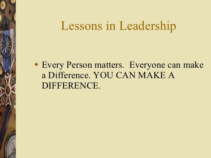 Lessons in Leadership <ul><li>Every Person matters.  Everyone can make a Difference. YOU CAN MAKE A DIFFERENCE. </li></ul>