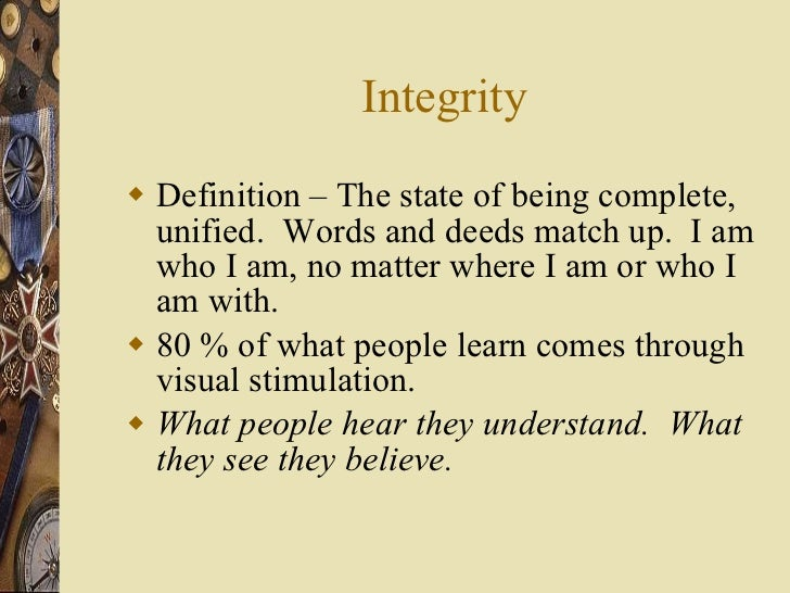Integrity <ul><li>Definition – The state of being complete, unified.  Words and deeds match up.  I am who I am, no matter ...