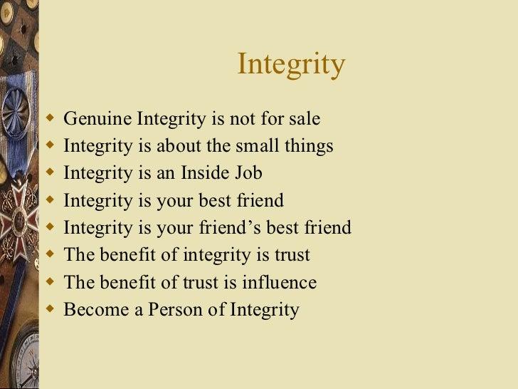 Integrity <ul><li>Genuine Integrity is not for sale </li></ul><ul><li>Integrity is about the small things </li></ul><ul><l...