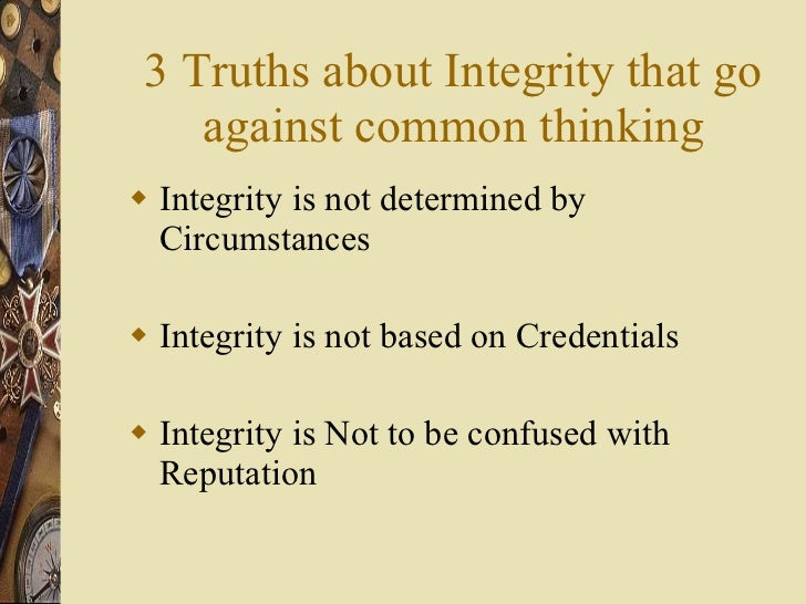 3 Truths about Integrity that go against common thinking <ul><li>Integrity is not determined by Circumstances </li></ul><u...