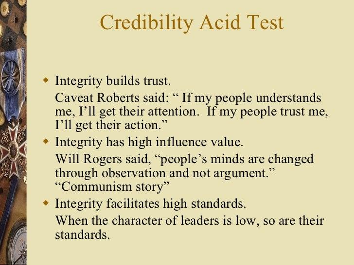 "Credibility Acid Test <ul><li>Integrity builds trust. </li></ul><ul><li>Caveat Roberts said: "" If my people understands me..."