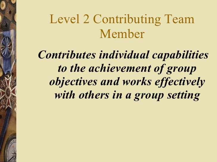 Level 2 Contributing Team Member <ul><li>Contributes individual capabilities to the achievement of group objectives and wo...