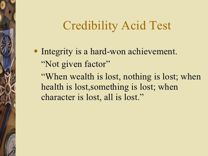 "Credibility Acid Test <ul><li>Integrity is a hard-won achievement. </li></ul><ul><li>"" Not given factor"" </li></ul><ul><li..."